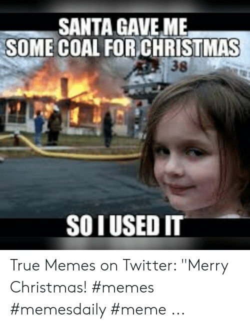 "Christmas, Meme, and Memes: SANTA GAVE ME  SOME COAL FOR CHRISTMAS  38  SO IUSEDIT True Memes on Twitter: ""Merry Christmas! #memes #memesdaily #meme ..."