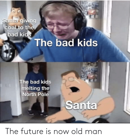 The Future: Santa giving  coal to the  bad kids  The bad kids  The bad kids  melting the  North Pole  Santa The future is now old man