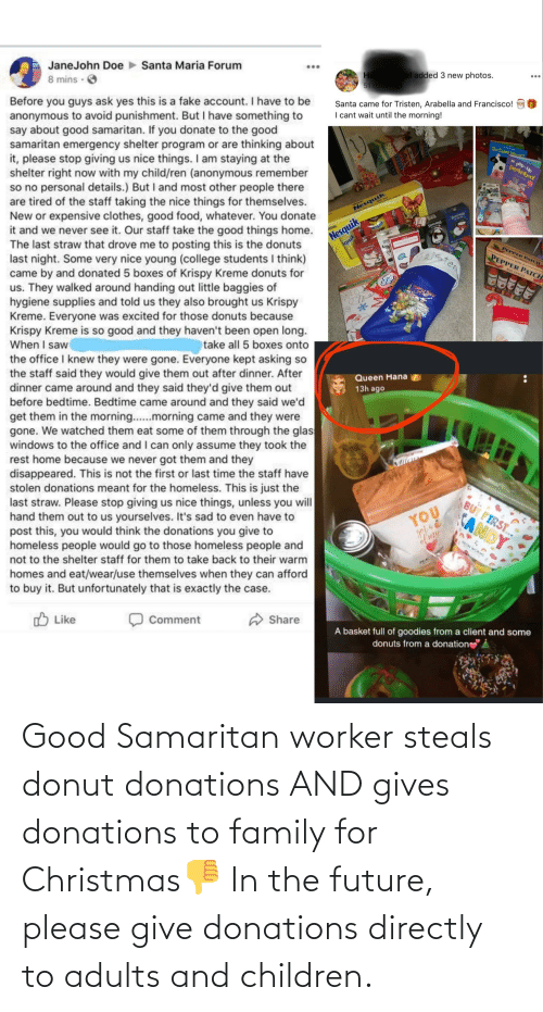 hana: Santa Maria Forum  ...  JaneJohn Doe  el added 3 new photos.  Наn  51 mins  8 mins · O  Before you guys ask yes this is a fake account. I have to be  anonymous to avoid punishment. But I have something to  say about good samaritan. If you donate to the good  samaritan emergency shelter program or are thinking about  it, please stop giving us nice things. I am staying at the  shelter right now with my child/ren (anonymous remember  so no personal details.) But I and most other people there  are tired of the staff taking the nice things for themselves.  New or expensive clothes, good food, whatever. You donate  it and we never see it. Our staff take the good things home.  The last straw that drove me to posting this is the donuts  last night. Some very nice young (college students I think)  came by and donated 5 boxes of Krispy Kreme donuts for  us. They walked around handing out little baggies of  hygiene supplies and told us they also brought us Krispy  Kreme. Everyone was excited for those donuts because  Krispy Kreme is so good and they haven't been open long.  When I saw  the office I knew they were gone. Everyone kept asking so  the staff said they would give them out after dinner. After  dinner came around and they said they'd give them out  before bedtime. Bedtime came around and they said we'd  get them in the morning..morning came and they were  gone. We watched them eat some of them through the glas  windows to the office and I can only assume they took the  rest home because we never got them and they  disappeared. This is not the first or last time the staff have  stolen donations meant for the homeless. This is just the  last straw. Please stop giving us nice things, unless you will  hand them out to us yourselves. It's sad to even have to  post this, you would think the donations you give to  homeless people would go to those homeless people and  Santa came for Tristen, Arabella and Francisco!  I cant wait until the morning!  Do Cows Meate  n pop-