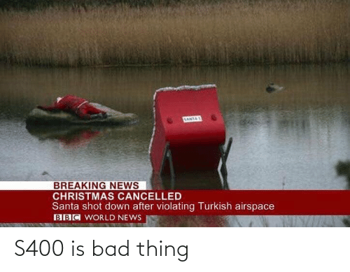 Breaking News: SANTAS  BREAKING NEWS  CHRISTMAS CANCELLED  Santa shot down after violating Turkish airspace  BBC WORLD NEWS S400 is bad thing