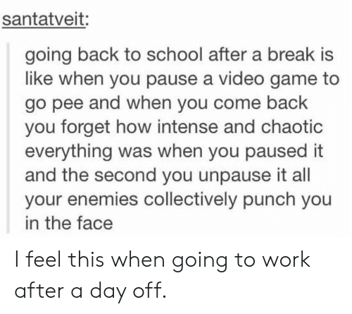 punch you: santatveit:  going back to school after a break is  like when you pause a video game to  go pee and when you come back  you forget how intense and chaotic  everything was when you paused it  and the second you unpause it all  your enemies collectively punch you  in the face I feel this when going to work after a day off.