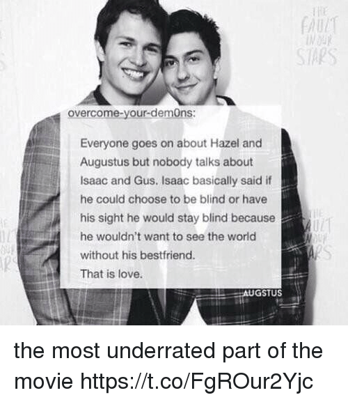 Blindes: SAPS  overcome-your-demOns:  Everyone goes on about Hazel and  Augustus but nobody talks about  Isaac and Gus. Isaac basically said if  he could choose to be blind or have  his sight he would stay blind because  he wouldn't want to see the world  without his bestfriend.  That is love.  GSTUS the most underrated part of the movie https://t.co/FgROur2Yjc