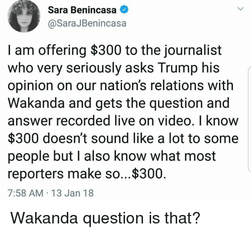 reporters: Sara Benincasa  @SaraJBenincasa  I am offering $300 to the journalist  who very seriously asks Trump his  opinion on our nation's relations with  Wakanda and gets the question and  answer recorded live on video, I know  $300 doesn't sound like a lot to some  people but l also know what most  reporters make so...$300  7:58 AM 13 Jan 18 Wakanda question is that?