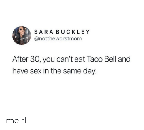 Taco Bell: SARA BUCKLEY  @nottheworstmom  After 30, you can't eat Taco Bell and  have sex in the same day. meirl