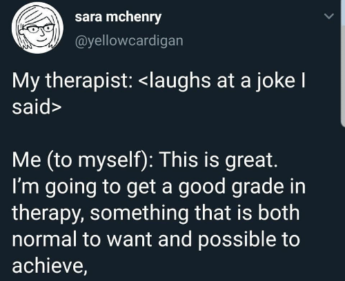 Good, Sara, and Therapy: sara mchenry  @yellowcardigan  My therapist: <laughs at a jokel  said>  Me (to myself): This is great.  I'm going to get a good grade in  therapy, something that is both  normal to want and possible to  achieve,