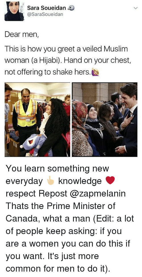 Canadã¡: Sara Soueidan  Sarasoueidan  Dear men,  This is how you greet a veiled Muslim  woman (a Hijabi). Hand on your chest,  not offering to shake hers. You learn something new everyday 👆🏼 knowledge ❤ respect Repost @zapmelanin ・・・ Thats the Prime Minister of Canada, what a man (Edit: a lot of people keep asking: if you are a women you can do this if you want. It's just more common for men to do it).