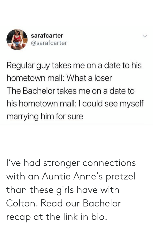 Bachelor: sarafcarter  @sarafcarter  Regular guy takes me on a date to his  hometown mall: What a loser  The Bachelor takes me on a date to  his hometown mall: I could see myself  marrying him for sure I've had stronger connections with an Auntie Anne's pretzel than these girls have with Colton. Read our Bachelor recap at the link in bio.