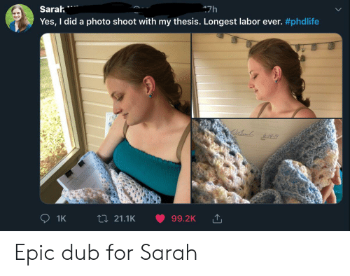 Epic, Yes, and Photo: Sarah  47h  Yes, I did a photo shoot with my thesis. Longest labor ever. #phdlife  t 21.1K  99.2K  1K Epic dub for Sarah