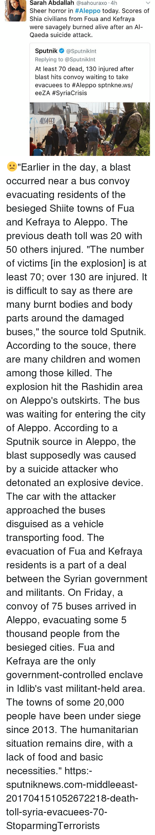 "Alive, Bodies , and Children: Sarah Abdallah  @sahouraxo 4h  Sheer horror in  #Aleppo today. Scores of  Shia civilians from Foua and Kefraya  were savagely burned alive after an Al  Qaeda suicide attack.  Sputnik  @Sputniklnt  Replying to @Sputnikint  At least 70 dead, 130 injured after  blast hits convoy waiting to take  evacuees to Aleppo sptnkne.ws/  eeZA #Syria Crisis ☹️""Earlier in the day, a blast occurred near a bus convoy evacuating residents of the besieged Shiite towns of Fua and Kefraya to Aleppo. The previous death toll was 20 with 50 others injured. ""The number of victims [in the explosion] is at least 70; over 130 are injured. It is difficult to say as there are many burnt bodies and body parts around the damaged buses,"" the source told Sputnik. According to the souce, there are many children and women among those killed. The explosion hit the Rashidin area on Aleppo's outskirts. The bus was waiting for entering the city of Aleppo. According to a Sputnik source in Aleppo, the blast supposedly was caused by a suicide attacker who detonated an explosive device. The car with the attacker approached the buses disguised as a vehicle transporting food. The evacuation of Fua and Kefraya residents is a part of a deal between the Syrian government and militants. On Friday, a convoy of 75 buses arrived in Aleppo, evacuating some 5 thousand people from the besieged cities. Fua and Kefraya are the only government-controlled enclave in Idlib's vast militant-held area. The towns of some 20,000 people have been under siege since 2013. The humanitarian situation remains dire, with a lack of food and basic necessities."" https:-sputniknews.com-middleeast-201704151052672218-death-toll-syria-evacuees-70- StoparmingTerrorists"