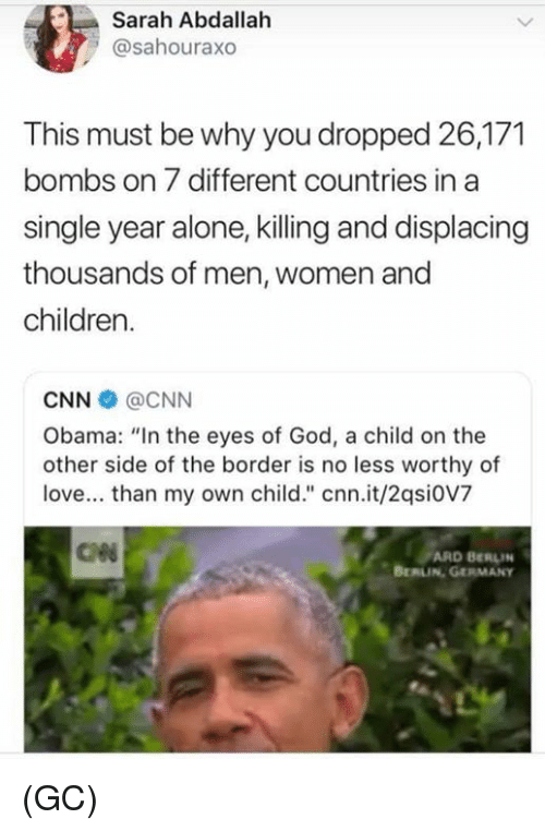 """Being Alone, Children, and cnn.com: Sarah Abdallah  @sahouraxo  This must be why you dropped 26,171  bombs on 7 different countries in a  single year alone, killing and displacing  thousands of men, women and  children.  CNN @CNN  Obama: """"In the eyes of God, a child on the  other side of the border is no less worthy of  love... than my own child."""" cnn.it/2qsi0V7  ARD BERLIN  BERLIN GERMANy (GC)"""