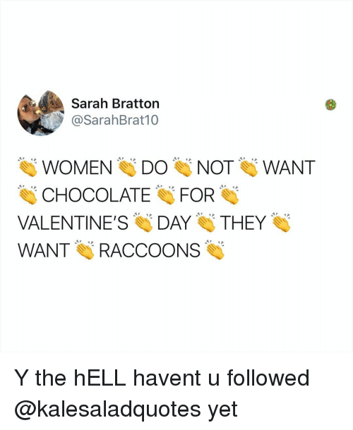 Memes, Valentine's Day, and Chocolate: Sarah Bratton  @SarahBrat10  WOMEN DONOT WANT  CHOCOLATE FOR  VALENTINE'S DAY THEY  WANT RACCOONS Y the hELL havent u followed @kalesaladquotes yet