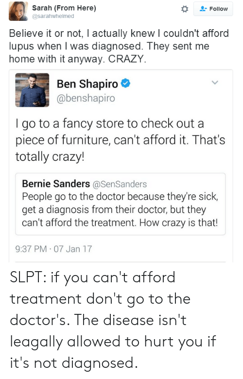 Bernie Sanders, Crazy, and Doctor: Sarah (From Here)  @sarahwhelmed  Follow  Believe it or not, I actually knew l couldn't afford  lupus when I was diagnosed. They sent me  home with it anyway. CRAZY.  Ben Shapiro  @benshapiro  go to a fancy store to check out a  piece of furniture, can't afford it. That's  totally crazy!  Bernie Sanders @SenSanders  People go to the doctor because they're sick,  get a diagnosis from their doctor, but they  can't afford the treatment. How crazy is that!  9:37 PM 07 Jan 17 SLPT: if you can't afford treatment don't go to the doctor's. The disease isn't leagally allowed to hurt you if it's not diagnosed.
