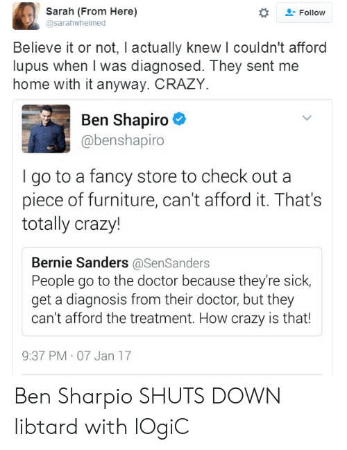Bernie Sanders, Crazy, and Doctor: Sarah (From Here)  @sarahwhelmed  Follow  Believe it or not, I actually knew l couldn't afford  lupus when I was diagnosed. They sent me  home with it anyway. CRAZY.  Ben Shapiro  @benshapiro  go to a fancy store to check out a  piece of furniture, can't afford it. That's  totally crazy!  Bernie Sanders @SenSanders  People go to the doctor because they're sick,  get a diagnosis from their doctor, but they  can't afford the treatment. How crazy is that!  9:37 PM 07 Jan 17 Ben Sharpio SHUTS DOWN libtard with lOgiC