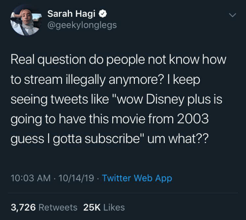 """Tweets: Sarah Hagi  @geekylonglegs  Real question do people not know how  to stream illegally anymore? I keep  seeing tweets like """"wow Disney plus is  going to have this movie from 2003  guess I gotta subscribe"""" um what??  10:03 AM - 10/14/19 · Twitter Web App  3,726 Retweets 25K Likes"""
