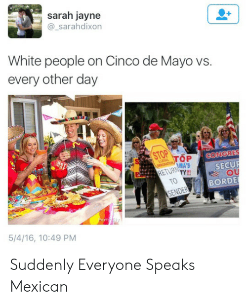 ender: sarah jayne  @_sarahdixon  White people on Cinco de Mayo vs.  every other day  OP ↓CONGRES  MA'S  RETURTY  SECUR  OU  TO  BORDE  ENDER  Part  5/4/16, 10:49 PM Suddenly Everyone Speaks Mexican
