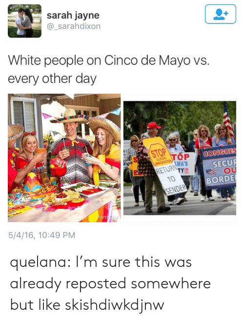 De Mayo: sarah jayne  @_sarahdixon  White people on Cinco de Mayo vs.  every other day  STOP  HOT  CONGRES  SECUR  OU  BORDE  TOP  MA'S  LLEGAL  MIGRATION,  RETURN  TY!  TO  SENDER  Party Sity  5/4/16, 10:49 PM quelana:  I'm sure this was already reposted somewhere but like skishdiwkdjnw