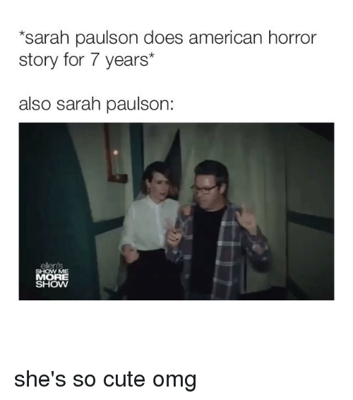 american horror: sarah paulson does american horror  story for 7 years*  also sarah paulson:  SHOW ME  MORE  SHOW she's so cute omg