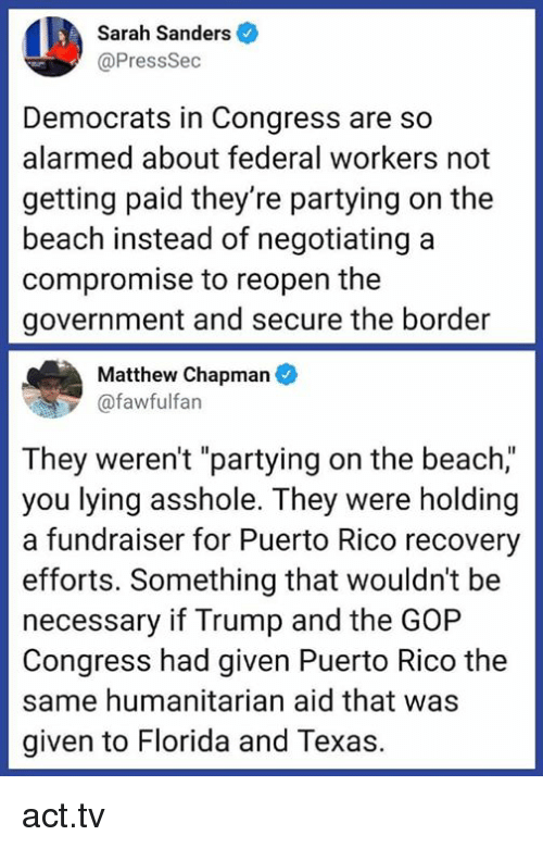 "Puerto Rico: Sarah Sanders  @PressSec  Democrats in Congress are so  alarmed about federal workers not  getting paid they're partying on the  beach instead of negotiating a  compromise to reopen the  government and secure the border  Matthew Chapman  @fawfulfan  They weren't ""partying on the beach,""  you lying asshole. They were holding  a fundraiser for Puerto Rico recovery  efforts. Something that wouldn't be  necessary if Trump and the GOP  Congress had given Puerto Rico the  same humanitarian aid that was  given to Florida and Texas. act.tv"