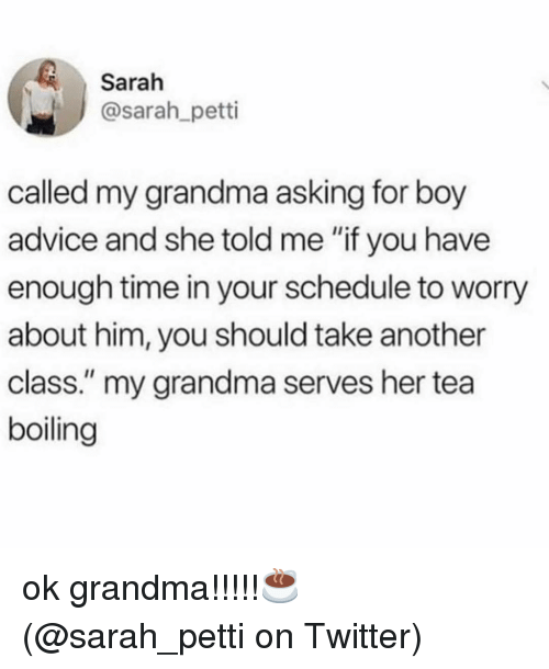 """Advice, Grandma, and Memes: Sarah  sarah petti  called my grandma asking for boy  advice and she told me """"if you have  enough time in your schedule to worry  about him, you should take another  class."""" my grandma serves her tea  boiling ok grandma!!!!!☕️ (@sarah_petti on Twitter)"""