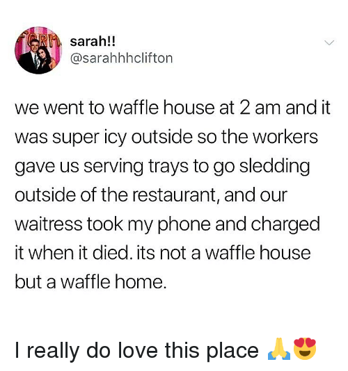 Waffle House: sarah!!  @sarahhhclifton  we went to waffle house at 2 am and it  was super icy outside so the workers  gave us serving trays to go sledding  outside of the restaurant, and our  waitress took my phone and charged  it when it died. its not a waffle housee  but a waffle home. I really do love this place 🙏😍