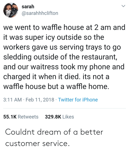 Iphone, Phone, and Twitter: sarah  @sarahhhclifton  we went to waffle house at 2 am and  it was super icy outside so the  workers gave us serving trays to go  sledding outside of the restaurant  and our waitress took my phone and  charged it when it died. its not a  waffle house but a waffle home  3:11 AM Feb 11, 2018 Twitter for iPhone  55.1K Retweets  329.8K Likes Couldnt dream of a better customer service.