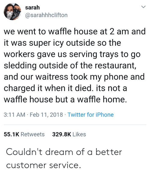 Iphone, Phone, and Twitter: sarah  @sarahhhclifton  we went to waffle house at 2 am and  it was super icy outside so the  workers gave us serving trays to go  sledding outside of the restaurant,  and our waitress took my phone and  charged it when it died. its not a  waffle house but a waffle home,  3:11 AM Feb 11, 2018 Twitter for iPhone  55.1K Retweets  329.8K Likes Couldn't dream of a better customer service.
