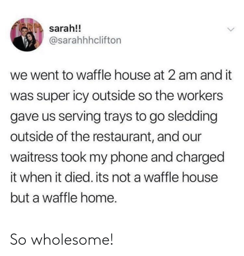 Waffle House: sarah!!  @sarahhhclifton  we went to waffle house at 2 am and it  was super icy outside so the workers  gave us serving trays to go sledding  outside of the restaurant, and our  waitress took my phone and charged  it when it died. its not a waffle house  but a waffle home. So wholesome!