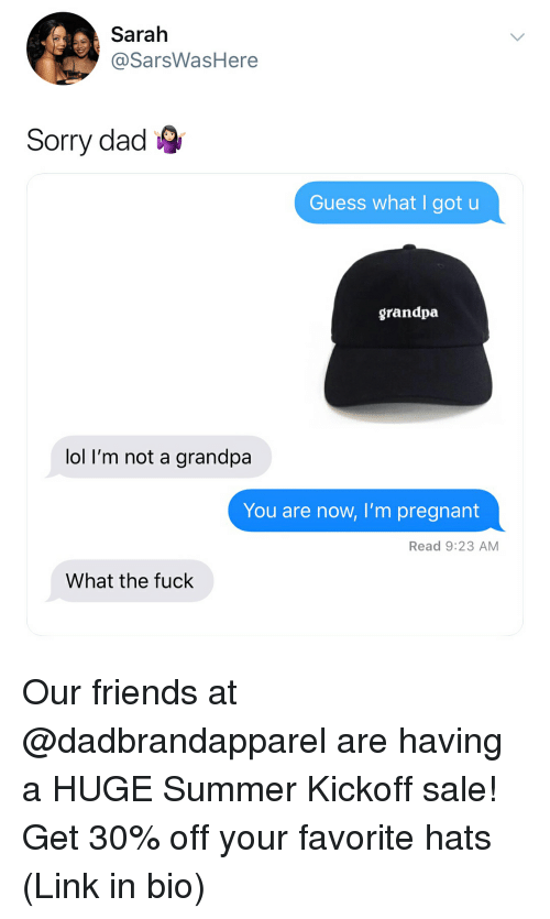 Dad, Friends, and Lol: Sarah  @SarsWasHere  Sorry dad  Guess what I got u  grandpa  lol I'm not a grandpa  You are now, I'm pregnant  Read 9:23 AM  What the fuck Our friends at @dadbrandapparel are having a HUGE Summer Kickoff sale! Get 30% off your favorite hats (Link in bio)