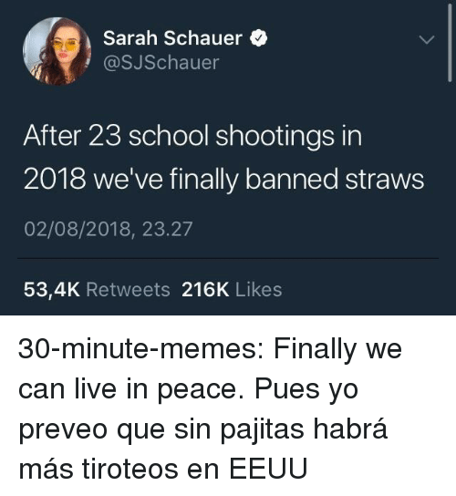 Memes, School, and Tumblr: Sarah Schauer  @SJSchauer  After 23 school shootings in  2018 we've finally banned straws  02/08/2018, 23.27  53,4K Retweets 216K Likes 30-minute-memes:  Finally we can live in peace.  Pues yo preveo que sin pajitas habrá más tiroteos en EEUU