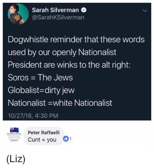 alt-right: Sarah Silverman  @SarahKSilverman  Dogwhistle reminder that these words  used by our openly Nationalist  President are winks to the alt right:  Soros The Jews  Globalist-dirty jew  Nationalist -white Nationalist  10/27/18, 4:30 PM  Peter Raffaelli  Cunt you (Liz)