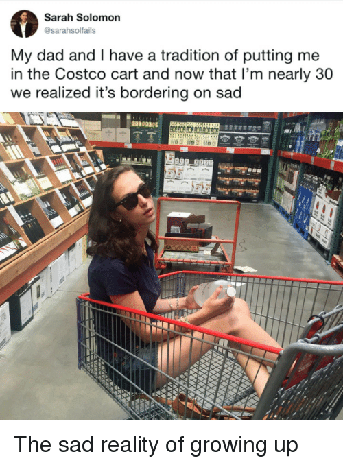Solomon: Sarah Solomon  @sarahsolfails  My dad and I have a tradition of putting me  in the Costco cart and now that l'm nearly 30  we realized it's bordering on sad  00103 The sad reality of growing up