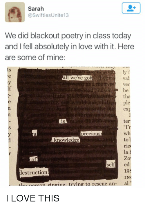 "Swiftie: Sarah  @Swifties Unite13  We did blackout poetry in class today  and I fell absolutely in love with it. Here  are some of mine  ly f  all we've got  Ver  tha  ple  ter  is  ""I'  wh  to  knowledge  riel  la h  Zo  sel  ed  19  destruction.  IN  al I LOVE THIS"