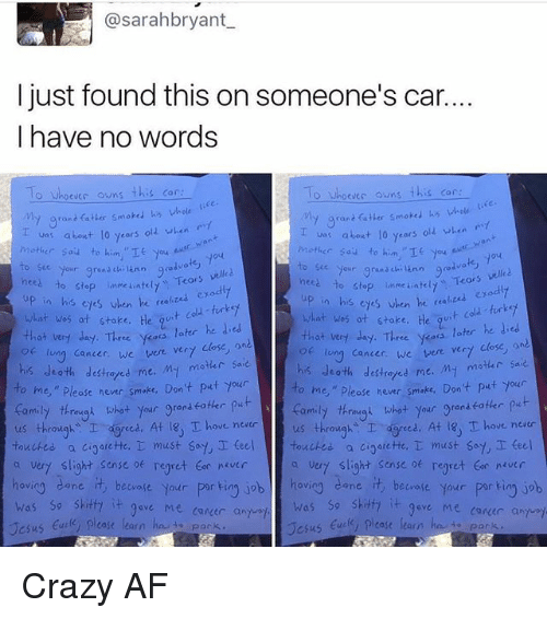 """Af, Crazy, and Family: @sarahbryant  I just found this on someone's car.  I have no words  o Whoever owns this car  O Whoevec owns  this car  My grant fatter smoked his whole  va: about 10 years old when  about lo years  olz when  Mother Sau to him.  nces Your grand  chi ann good  velled  to stop inmeiatelt  Tears  nees our grana ch  Teors vell  to stop unme ateu, up in his exodly  eyes en he """"a  what was at stake.  his when he  t cold turkey  what was ot stoke. He  that very day. Three  yess later he ded  later he  that very day. Three ykoos  long cancer, we  vere vert close  lung cancer, we were ver7  his death My motar sa  destroyed me  his death destretes me. M- motar saie  o me,"""" hever smake. Don't put your  ease to me,"""" Please never smoke, Don't put your  thrimygn what your gran  put  family through what  your grenseoter  us through  I ced. At 18, T ove never  us throughs I dgreed. At T hove neatr  touched.  a cioarette, T must say, I teel touches a cigarette,  must say teel  a very slight sense regret never  a vert slight sense of regret tor never  hovio  dane.  it beware your  por ting job hov  cane beware your  porkin job  was so skitfa  it 9ave Me career a  was so shitty  it gove Me conder and  case learn  Jesus  ease learn  Jesus Crazy AF"""