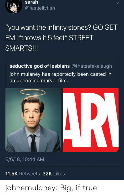 """Smarts: saralh  @fastjellyfish  """"you want the infinity stones? GO GET  EM! *throws it 5feet* STREET  SMARTS!!!  seductive god of lesbians @thatsafakelaugh  John mulaney has reportedly been casted in  an upcoming marvel film  6/6/18, 10:44 AM  11.5K Retweets32K Likes johnemulaney:  Big, if true"""