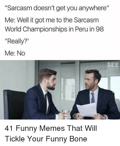 """funny bone: """"Sarcasm doesn't get you anywhere""""  Me: Well it got me to the Sarcasm  World Championships in Peru in 98  """"Really?  Me: No  SEE  MORE 41 Funny Memes That Will Tickle Your Funny Bone"""