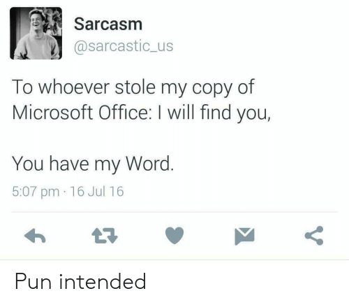 Sarcasm: Sarcasm  @sarcastic_us  To whoever stole my copy of  Microsoft Office: I will find you,  You have my Word.  5:07 pm 16 Jul 16 Pun intended