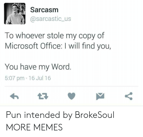Sarcasm: Sarcasm  @sarcastic_us  To whoever stole my copy of  Microsoft Office: I will find you,  You have my Word.  5:07 pm 16 Jul 16  Y Pun intended by BrokeSoul MORE MEMES