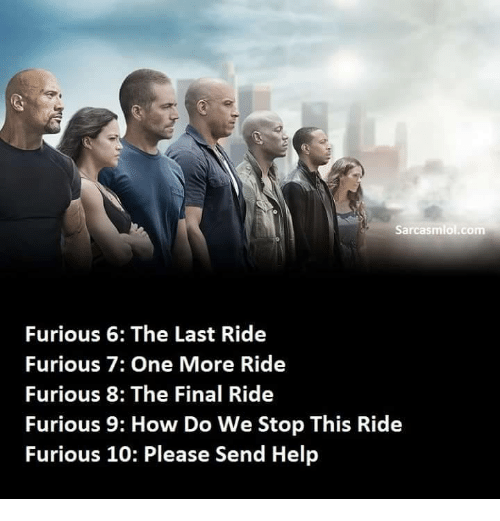 last ride: sarcasmlol.com  Furious 6: The Last Ride  Furious 7: One More Ride  Furious 8: The Final Ride  Furious 9: How Do We Stop This Ride  Furious 10: Please Send Help