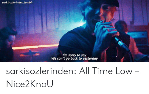 all time low: sarkisozlerinden.tumblr  I'm sorry to say  We can't go back to yesterday sarkisozlerinden:  All Time Low – Nice2KnoU