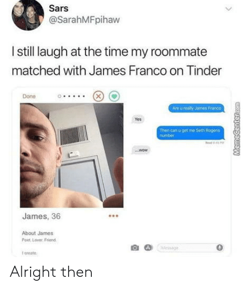 James Franco, Roommate, and Tinder: Sars  @SarahMFpihaw  I still laugh at the time my roommate  matched with James Franco on Tinder  Done  Are u realy James Franco  Yes  Then can u get me Seth Rogens  number  James, 36  About James  Post Lover Friend  0  I croate Alright then
