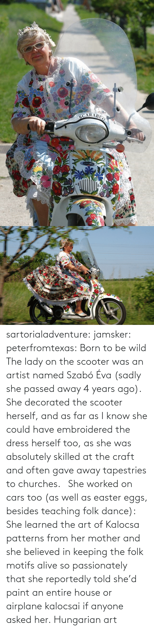img: sartorialadventure: jamsker:  peterfromtexas: Born to be wild The lady on the scooter was an artist named Szabó Éva (sadly she passed away 4 years ago). She decorated the scooter herself, and as far as I know she could have embroidered the dress herself too, as she was absolutely skilled at the craft and often gave away tapestries to churches.   She worked on cars too (as well as easter eggs, besides teaching folk dance): She learned the art of Kalocsa patterns from her mother and she believed in keeping the folk motifs alive so passionately that she reportedly told she'd paint an entire house or airplane kalocsai if anyone asked her.  Hungarian art