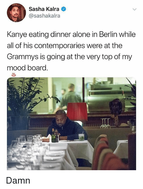 The Grammys: Sasha Kalra  @sashakalra  Kanye eating dinner alone in Berlin while  all of his contemporaries were at the  Grammys is going at the very top of my  mood board. Damn