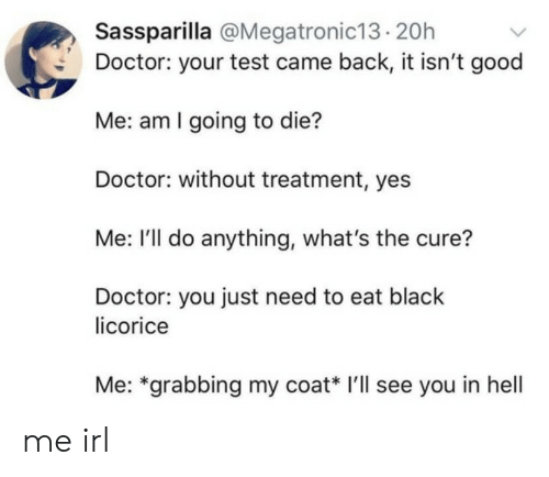 going-to-die: Sassparilla @Megatronic13.20h  Doctor: your test came back, it isn't good  Me: am I going to die?  Doctor: without treatment, yes  Me: I'll do anything, what's the cure?  Doctor: you just need to eat black  licorice  Me: *grabbing my coat* I'll see you in hell me irl