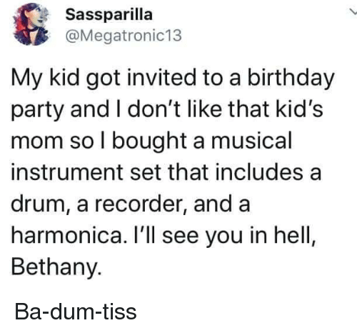 Ba Dum: Sassparilla  @Megatronic13  My kid got invited to a birthday  party and I don't like that kid's  mom so l bought a musical  instrument set that includes a  drum, a recorder, and a  harmonica. I'll see you in hell  Bethany. Ba-dum-tiss