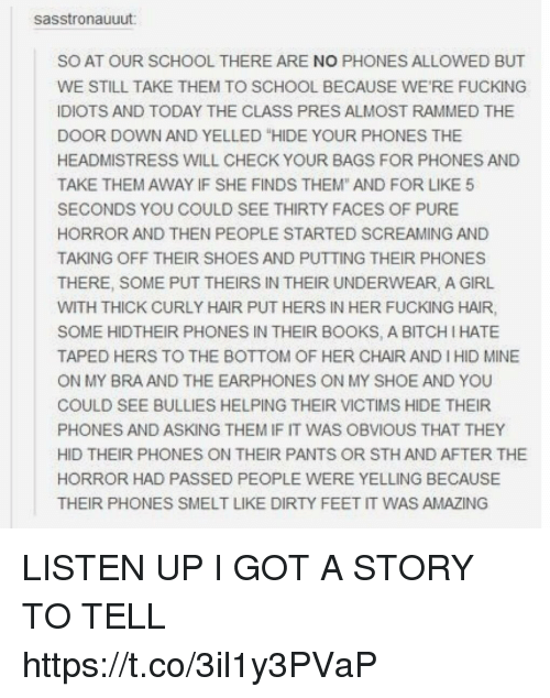 "Bitch, Books, and Fucking: sasstronauuut  SO AT OUR SCHOOL THERE ARE NO PHONES ALLOWED BUT  WE STILL TAKE THEM TO SCHOOL BECAUSE WE'RE FUCKING  IDIOTS AND TODAY THE CLASS PRES ALMOST RAMMED THE  DOOR DOWN AND YELLED ""HIDE YOUR PHONES THE  HEADMISTRESS WILL CHECK YOUR BAGS FOR PHONES AND  TAKE THEM AWAY IF SHE FINDS THEM"" AND FOR LIKE 5  SECONDS YOU COULD SEE THIRTY FACES OF PURE  HORROR AND THEN PEOPLE STARTED SCREAMING AND  TAKING OFF THEIR SHOES AND PUTTING THEIR PHONES  THERE, SOME PUT THEIRS IN THEIR UNDERWEAR, A GIRL  WITH THICK CURLY HAIR PUT HERS IN HER FUCKING HAIR,  SOME HIDTHEIR PHONES IN THEIR BOOKS, A BITCH I HATE  TAPED HERS TO THE BOTTOM OF HER CHAIR AND I HID MINE  ON MY BRA AND THE EARPHONES ON MY SHOE AND YOU  COULD SEE BULLIES HELPING THEIR VICTIMS HIDE THEIR  PHONES AND ASKING THEM IF IT WAS OBVIOUS THAT THEY  HID THEIR PHONES ON THEIR PANTS OR STH AND AFTER THE  HORROR HAD PASSED PEOPLE WERE YELLING BECAUSE  THEIR PHONES SMELT LIKE DIRTY FEET IT WAS AMAZING LISTEN UP I GOT A STORY TO TELL https://t.co/3il1y3PVaP"
