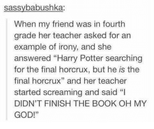 """Irony: sassybabushka:  When my friend was in fourth  grade her teacher asked for an  example of irony, and she  answered """"Harry Potter searching  for the final horcrux, but he is the  final horcrux"""" and her teacher  started screaming and said """"I  DIDN'T FINISH THE BOOK OH MY  GOD!"""""""