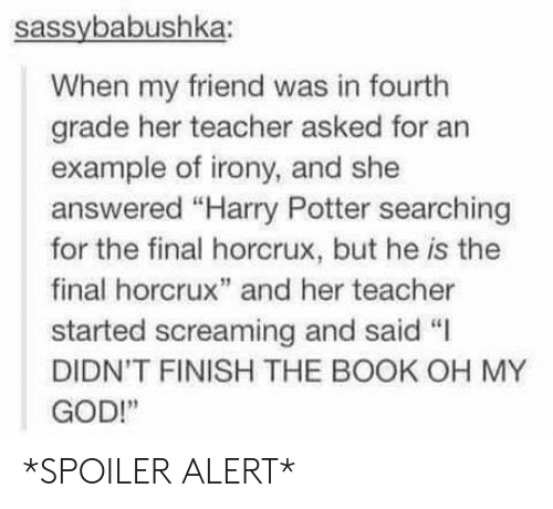 "horcrux: sassybabushka:  When my friend was in fourth  grade her teacher asked for an  example of irony, and she  answered ""Harry Potter searching  for the final horcrux, but he is the  final horcrux"" and her teacher  started screaming and said ""I  DIDN'T FINISH THE BOOK OH MY  GOD!"" *SPOILER ALERT*"