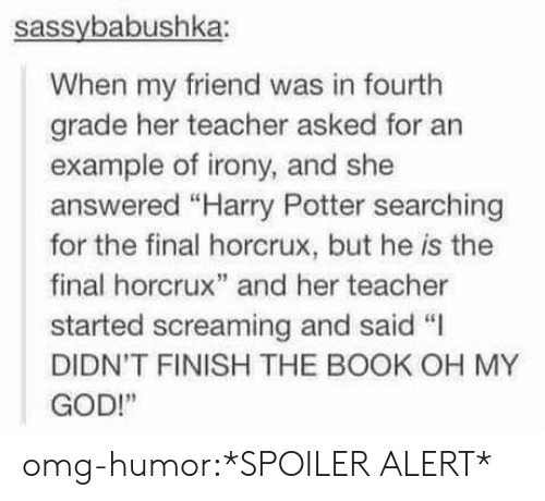 "horcrux: sassybabushka:  When my friend was in fourth  grade her teacher asked for an  example of irony, and she  answered ""Harry Potter searching  for the final horcrux, but he is the  final horcrux"" and her teacher  started screaming and said ""I  DIDN'T FINISH THE BOOK OH MY  GOD!"" omg-humor:*SPOILER ALERT*"