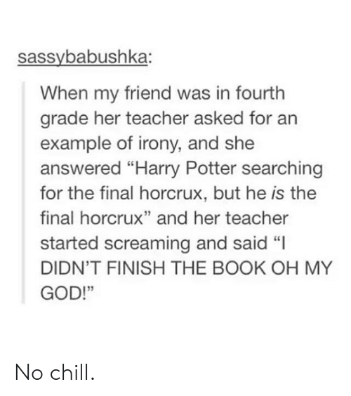 "horcrux: sassybabushka:  When my friend was in fourth  grade her teacher asked for an  example of irony, and she  answered ""Harry Potter searching  for the final horcrux, but he is the  final horcrux"" and her teacher  started screaming and said ""I  DIDN'T FINISH THE BOOK OH MY  GOD!""  13 No chill."