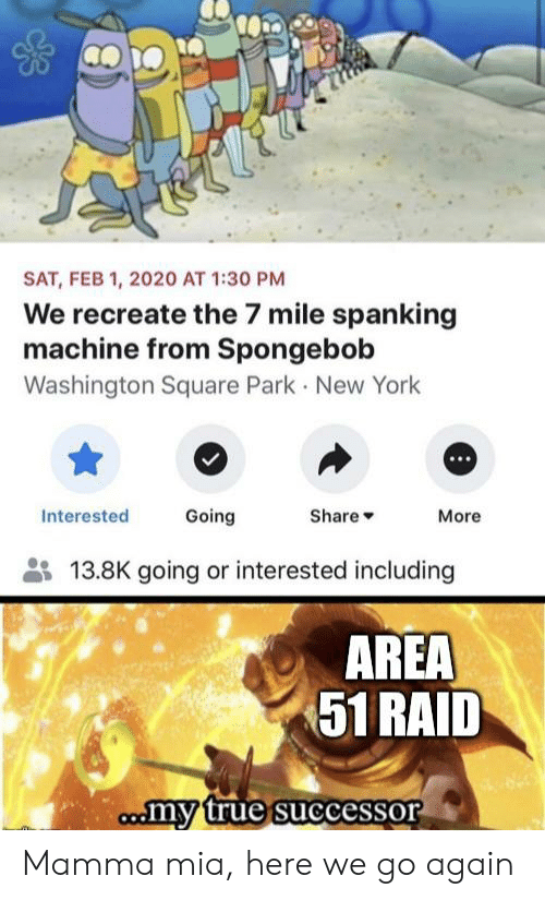 New York, SpongeBob, and True: SAT, FEB 1, 2020 AT 1:30 PM  We recreate the 7 mile spanking  machine from Spongebob  Washington Square Park New York  Going  Interested  Share  More  13.8K going or interested including  AREA  51 RAID  comy true successor Mamma mia, here we go again